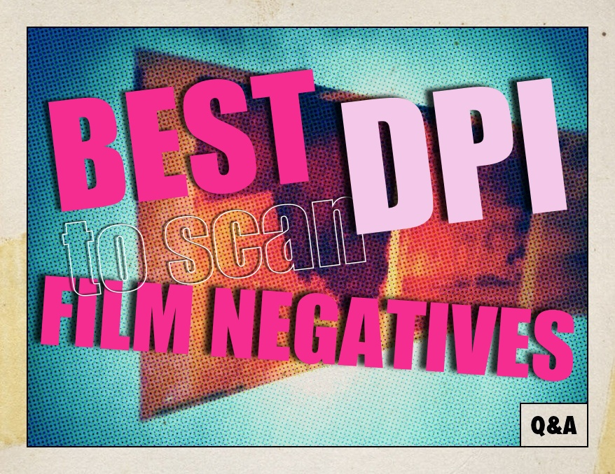 Q&A: What's the Best DPI or Resolution to Scan Your Film Negatives?